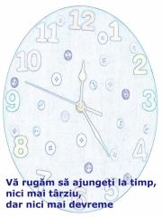 Vă rugăm să ajungeţi la timp, nici mai târziu, dar nici mai devreme.